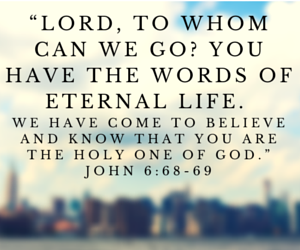 """""""Lord, to whom can we go- You have the"""