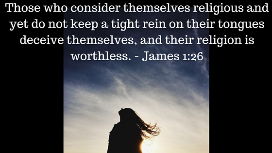 Those who consider themselves religious and yet do not keep a tight rein on their tongues deceive themselves, and their religion is worthless.