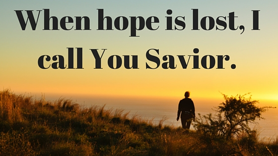 When hope is lost, I call You Savior. (1)